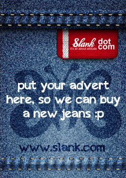 Slank : Put your advert here, so we can buy a new jeans :p